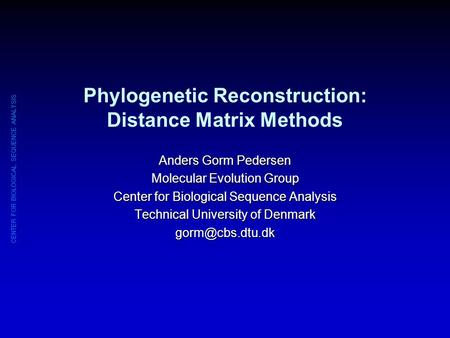 CENTER FOR BIOLOGICAL SEQUENCE ANALYSIS Phylogenetic Reconstruction: Distance Matrix Methods Anders Gorm Pedersen Molecular Evolution Group Center for.