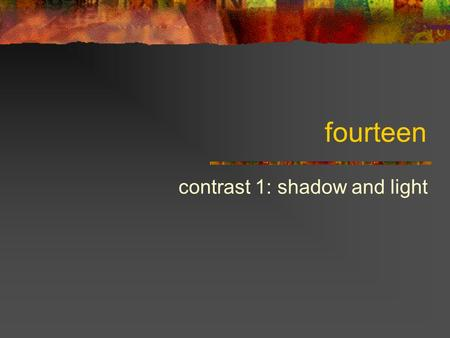 Fourteen contrast 1: shadow and light. (Some) components of an image Parameters (of pixels and regions) Color: hue, saturation, value (brightness) Texture.