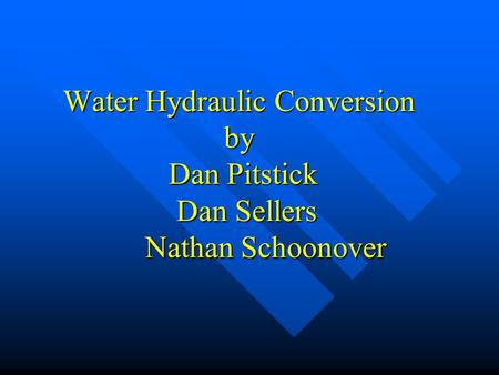 Water Hydraulic Conversion by Dan Pitstick Dan Sellers Nathan Schoonover.