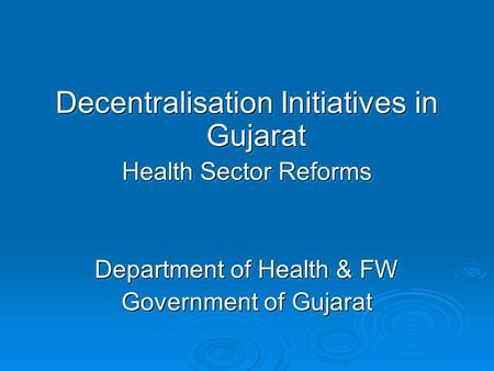 Decentralisation Initiatives in Gujarat Health Sector Reforms Department of Health & FW Government of Gujarat Decentralisation Initiatives in Gujarat Health.