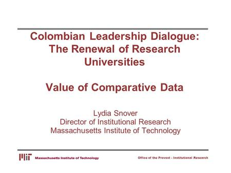 Office of the Provost - Institutional Research Colombian Leadership Dialogue: The Renewal of Research Universities Value of Comparative Data Lydia Snover.