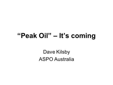 """Peak Oil"" – It's coming Dave Kilsby ASPO Australia."