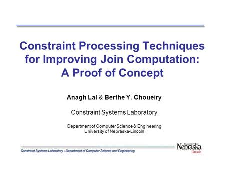 Constraint Processing Techniques for Improving Join Computation: A Proof of Concept Anagh Lal & Berthe Y. Choueiry Constraint Systems Laboratory Department.