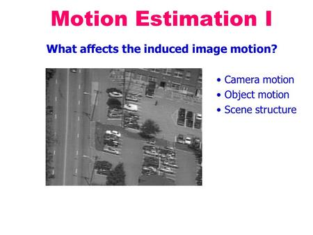 Motion Estimation I What affects the induced image motion? Camera motion Object motion Scene structure.
