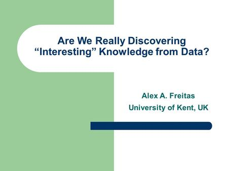 "Are We Really Discovering ""Interesting"" Knowledge from Data? Alex A. Freitas University of Kent, UK."