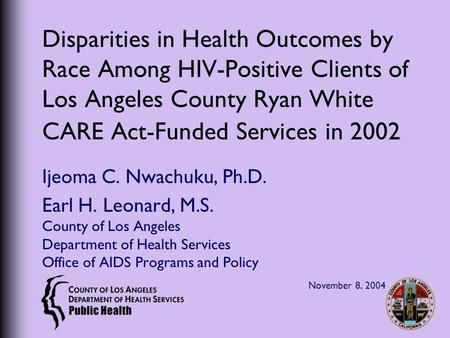 Disparities in Health Outcomes by Race Among HIV-Positive Clients of Los Angeles County Ryan White CARE Act-Funded Services in 2002 Ijeoma C. Nwachuku,