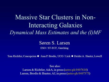 Massive Star Clusters in Non- Interacting Galaxies Dynamical Mass Estimates and the (I)MF Søren S. Larsen ESO / ST-ECF, Garching Tom Richtler, Concepcion.