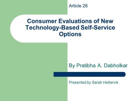 Consumer Evaluations of New Technology-Based Self-Service Options By Pratibha A. Dabholkar Presented by Sarah Hettervik Article 26.