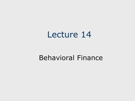 "Lecture 14 Behavioral Finance. The primary source of this lecture is from the book by Hersh Shefrin, ""Beyond Greed and Fear; Understanding Behavioral."