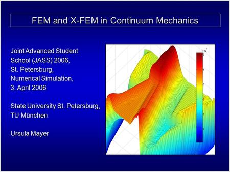 FEM and X-FEM in Continuum Mechanics Joint Advanced Student School (JASS) 2006, St. Petersburg, Numerical Simulation, 3. April 2006 State University St.