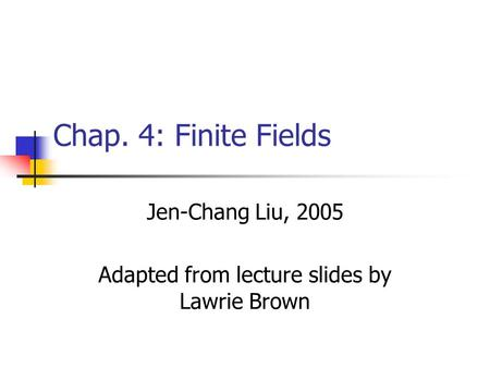 Chap. 4: Finite Fields Jen-Chang Liu, 2005 Adapted from lecture slides by Lawrie Brown.