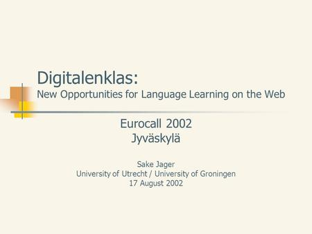 Digitalenklas: New Opportunities for Language Learning on the Web Eurocall 2002 Jyväskylä Sake Jager University of Utrecht / University of Groningen 17.