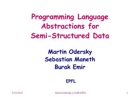6/10/2015Martin Odersky, LAMP, EPFL1 Programming Language Abstractions for Semi-Structured Data Martin Odersky Sebastian Maneth Burak Emir EPFL.