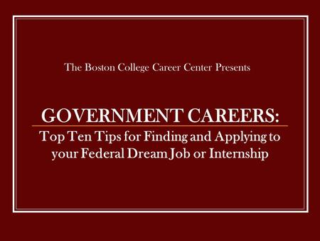 GOVERNMENT CAREERS: Top Ten Tips for Finding and Applying to your Federal Dream Job or Internship The Boston College Career Center Presents.