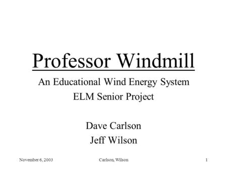 November 6, 2003Carlson, Wilson1 Professor Windmill An Educational Wind Energy System ELM Senior Project Dave Carlson Jeff Wilson.