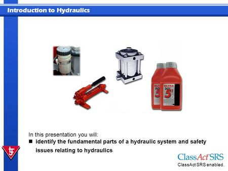 Introduction to Hydraulics ClassAct SRS enabled. In this presentation you will: identify the fundamental parts of a hydraulic system and safety issues.