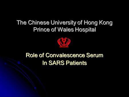 The Chinese University of Hong Kong Prince of Wales Hospital Role of Convalescence Serum In SARS Patients.