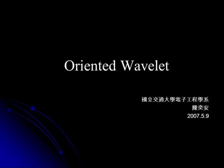 Oriented Wavelet 國立交通大學電子工程學系 陳奕安 2007.5.9. Outline Background Background Beyond Wavelet Beyond Wavelet Simulation Result Simulation Result Conclusion.