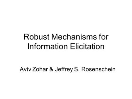 Robust Mechanisms for Information Elicitation Aviv Zohar & Jeffrey S. Rosenschein.