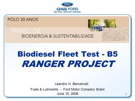 1 Biodiesel Fleet Test - B5 RANGER PROJECT Leandro H. Benvenutti Fuels & Lubricants - Ford Motor Company Brasil June 10, 2008.