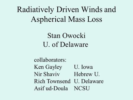 Radiatively Driven Winds and Aspherical Mass Loss Stan Owocki U. of Delaware collaborators: Ken GayleyU. Iowa Nir Shaviv Hebrew U. Rich TownsendU. Delaware.