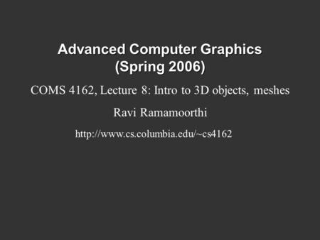 Advanced Computer Graphics (Spring 2006) COMS 4162, Lecture 8: Intro to 3D objects, meshes Ravi Ramamoorthi