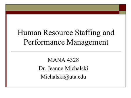 Human Resource Staffing and Performance Management MANA 4328 Dr. Jeanne Michalski