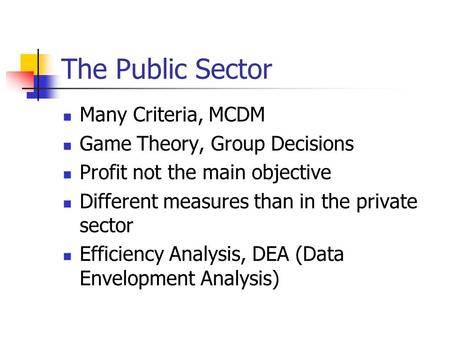 The Public Sector Many Criteria, MCDM Game Theory, Group Decisions Profit not the main objective Different measures than in the private sector Efficiency.
