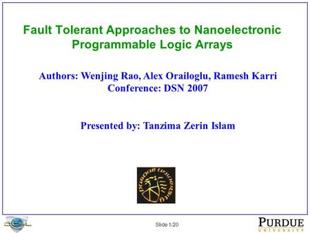 Slide 1/20 Fault Tolerant Approaches to Nanoelectronic Programmable Logic Arrays Authors: Wenjing Rao, Alex Orailoglu, Ramesh Karri Conference: DSN 2007.