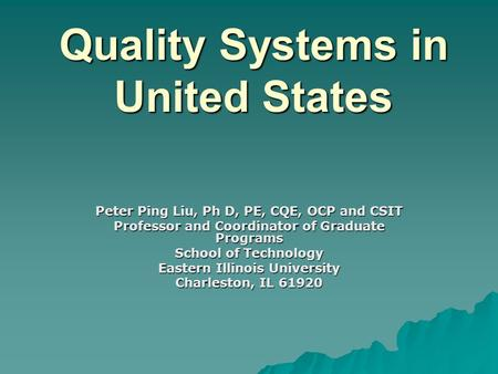 Quality Systems in United States Peter Ping Liu, Ph D, PE, CQE, OCP and CSIT Professor and Coordinator of Graduate Programs School of Technology Eastern.