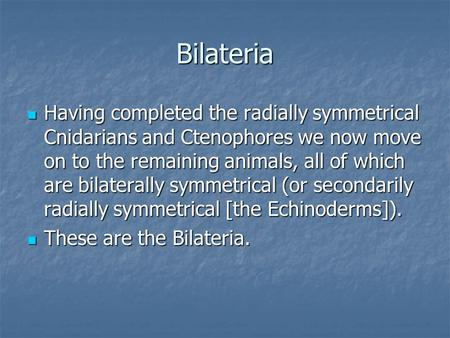 Bilateria Having completed the radially symmetrical Cnidarians and Ctenophores we now move on to the remaining animals, all of which are bilaterally symmetrical.