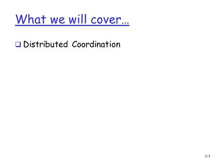 What we will cover…  Distributed Coordination 1-1.