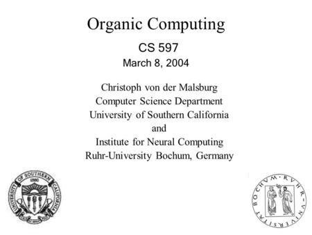 Organic Computing CS 597 March 8, 2004 Christoph von der Malsburg Computer Science Department University of Southern California and Institute for Neural.