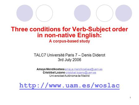 1 Three conditions for Verb-Subject order in non-native English: A corpus-based study TALC7 Université Paris 7 – Denis Diderot 3rd July 2006 Amaya Mendikoetxea.