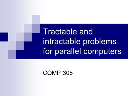 Tractable and intractable problems for parallel computers COMP 308.