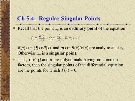Ch 5.4: Regular Singular Points Recall that the point x 0 is an ordinary point of the equation if p(x) = Q(x)/P(x) and q(x)= R(x)/P(x) are analytic at.