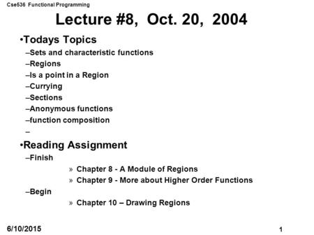 Cse536 Functional Programming 1 6/10/2015 Lecture #8, Oct. 20, 2004 Todays Topics –Sets and characteristic functions –Regions –Is a point in a Region –Currying.