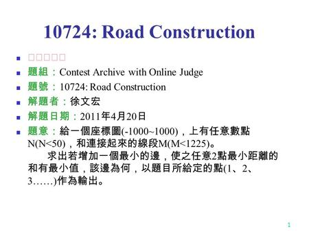 1 10724: Road Construction ★★★☆☆ 題組: Contest Archive with Online Judge 題號: 10724: Road Construction 解題者:徐文宏 解題日期: 2011 年 4 月 20 日 題意:給一個座標圖 (-1000~1000)