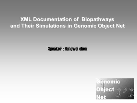 XML Documentation of Biopathways and Their Simulations in Genomic Object Net Speaker : Hungwei chen.