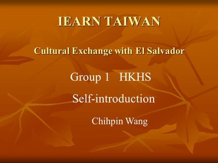 IEARN TAIWAN Cultural Exchange with El Salvador Group 1 HKHS Self-introduction Chihpin Wang.