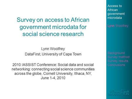 Survey on access to African government microdata for social science research Lynn Woolfrey DataFirst, University of Cape Town 2010 IASSIST Conference: