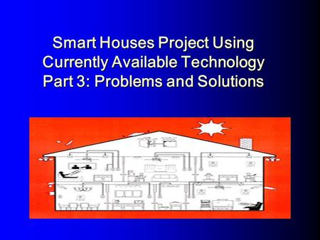 Smart Houses Project Using Currently Available Technology Part 3: Problems and Solutions.