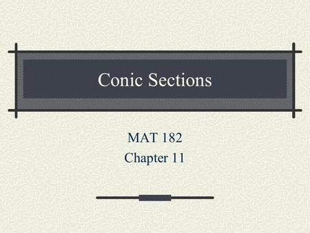 Conic Sections MAT 182 Chapter 11