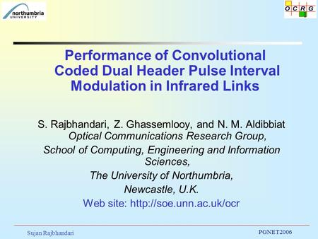 Sujan Rajbhandari PGNET2006 1 Performance of Convolutional Coded Dual Header Pulse Interval Modulation in Infrared Links S. Rajbhandari, Z. Ghassemlooy,