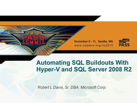 Automating SQL Buildouts With Hyper-V and SQL Server 2008 R2 Robert L Davis, Sr. DBA, Microsoft Corp.