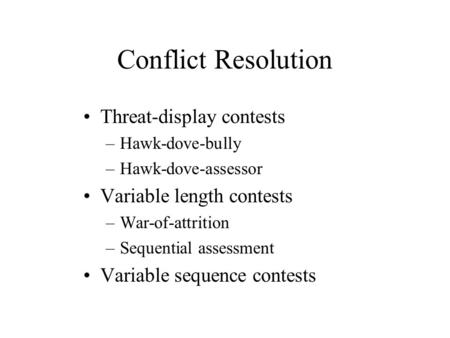 Conflict Resolution Threat-display contests –Hawk-dove-bully –Hawk-dove-assessor Variable length contests –War-of-attrition –Sequential assessment Variable.
