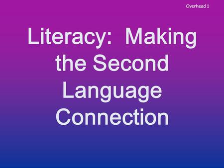 Overhead 1 Literacy: Making the Second Language Connection.