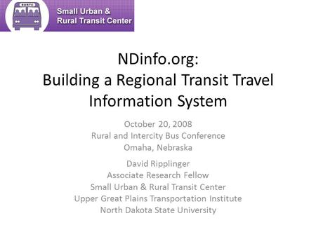 NDinfo.org: Building a Regional Transit Travel Information System David Ripplinger Associate Research Fellow Small Urban & Rural Transit Center Upper Great.