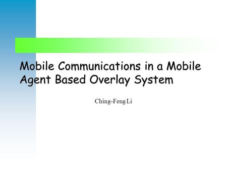 Mobile Communications in a Mobile Agent Based Overlay System Ching-Feng Li.
