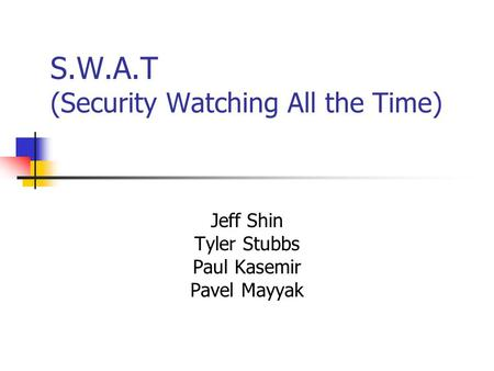 S.W.A.T (Security Watching All the Time) Jeff Shin Tyler Stubbs Paul Kasemir Pavel Mayyak.